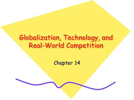 Globalization, Technology, and Real-World Competition Chapter 14.