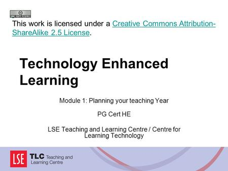 Technology Enhanced Learning Module 1: Planning your teaching Year PG Cert HE LSE Teaching and Learning Centre / Centre for Learning Technology This work.