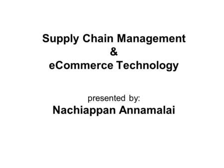 Supply Chain Management & eCommerce Technology presented by: Nachiappan Annamalai.