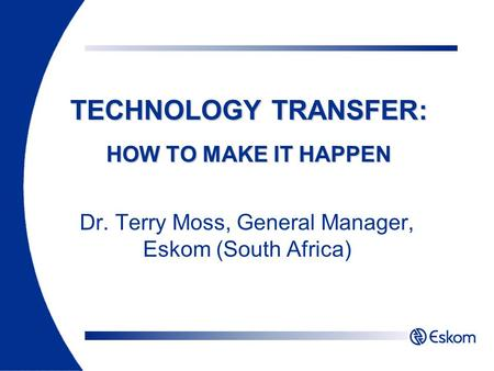 Dr. Terry Moss, General Manager, Eskom (South Africa) TECHNOLOGY TRANSFER: HOW TO MAKE IT HAPPEN.