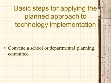 Basic steps for applying the planned approach to technology implementation Convene a school or departmental planning committee.