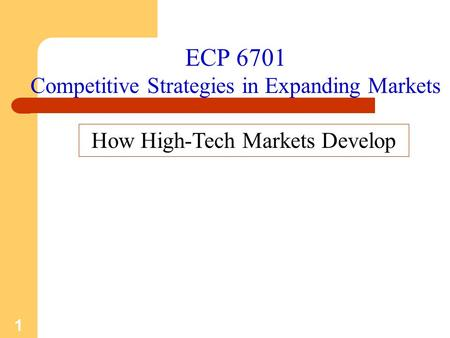 1 ECP 6701 Competitive Strategies in Expanding Markets How High-Tech Markets Develop.