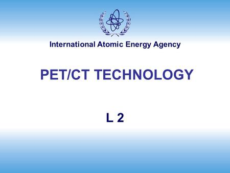 International Atomic Energy Agency L 2 PET/CT TECHNOLOGY.