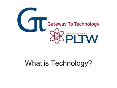 What is Technology? What is Technology? Gateway To Technology