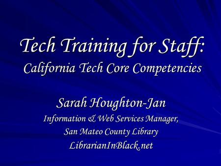 Tech Training for Staff: California Tech Core Competencies Sarah Houghton-Jan Information & Web Services Manager, San Mateo County Library LibrarianInBlack.net.