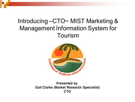Introducing –CTO~ MIST Marketing & Management Information System for Tourism Presented by Gail Clarke (Market Research Specialist) CTO.