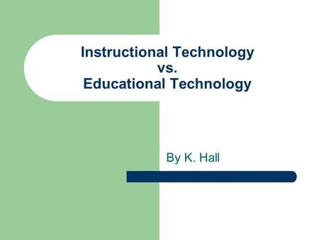Instructional Technology vs. Educational Technology By K. Hall.