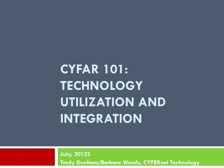 CYFAR 101: TECHNOLOGY UTILIZATION AND INTEGRATION July, 20123 Trudy Dunham/Barbara Woods, CYFERnet Technology.