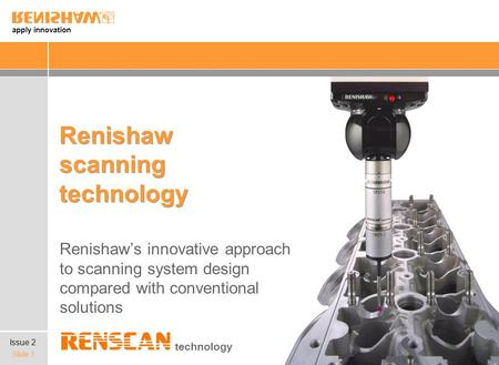 Apply innovation Slide 1 Renishaw scanning technology Renishaws innovative approach to scanning system design compared with conventional solutions technology.