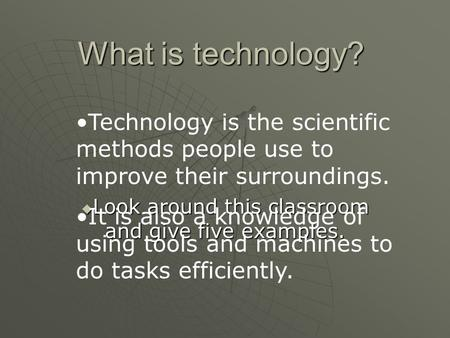 What is technology? Look around this classroom and give five examples. Look around this classroom and give five examples. Technology is the scientific.