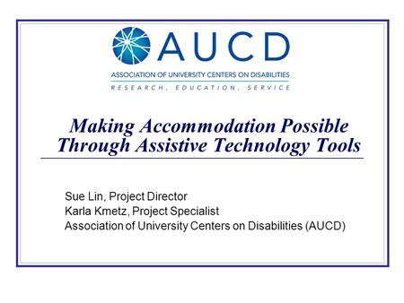 Making Accommodation Possible Through Assistive Technology Tools Sue Lin, Project Director Karla Kmetz, Project Specialist Association of University Centers.
