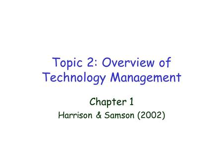 Topic 2: Overview of Technology Management Chapter 1 Harrison & Samson (2002)