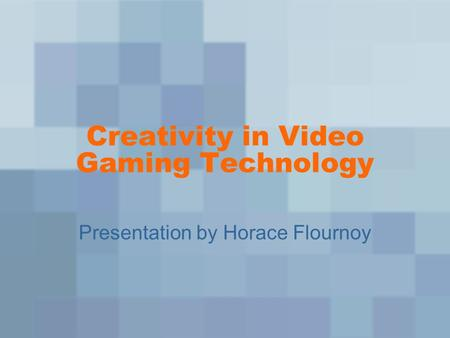 Creativity in Video Gaming Technology Presentation by Horace Flournoy.