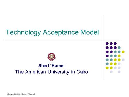 Copyright © 2004 Sherif Kamel Technology Acceptance Model Sherif Kamel The American University in Cairo.