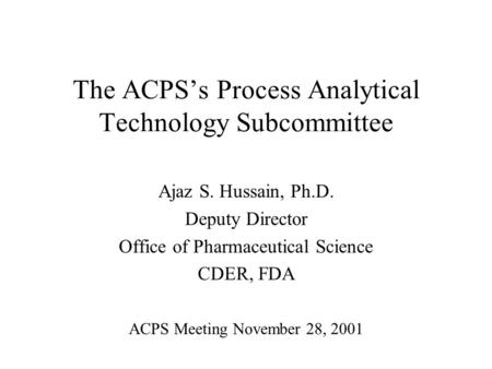 The ACPSs Process Analytical Technology Subcommittee Ajaz S. Hussain, Ph.D. Deputy Director Office of Pharmaceutical Science CDER, FDA ACPS Meeting November.