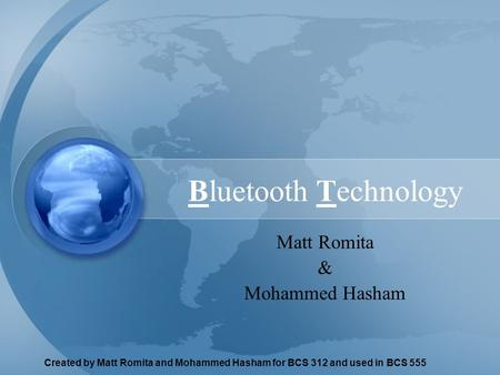 Created by Matt Romita and Mohammed Hasham for BCS 312 and used in BCS 555 <strong>Bluetooth</strong> <strong>Technology</strong> Matt Romita & Mohammed Hasham.