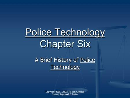 Copyright 2005 - 2009: Hi Tech Criminal Justice, Raymond E. Foster Police Technology Police Technology Chapter Six Police Technology A Brief History of.