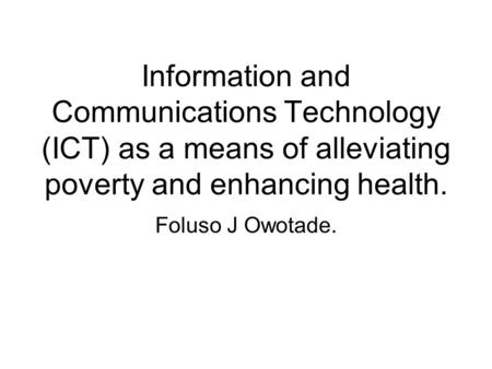 Information <strong>and</strong> Communications Technology (ICT) as a means of alleviating <strong>poverty</strong> <strong>and</strong> enhancing health. Foluso J Owotade.