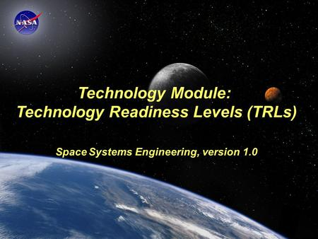 Space Systems Engineering: Technology Module Technology Module: Technology Readiness Levels (TRLs) Space Systems Engineering, version 1.0.
