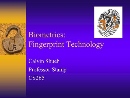 Biometrics: Fingerprint Technology Calvin Shueh Professor Stamp CS265.