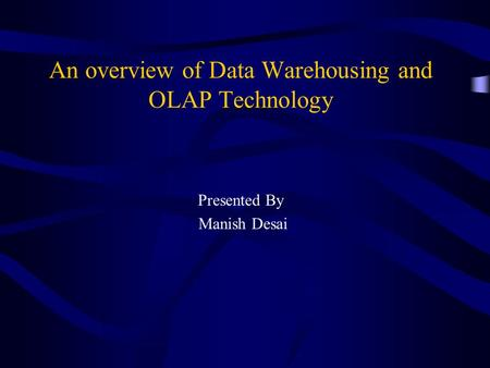 An overview of Data Warehousing and OLAP Technology Presented By Manish Desai.