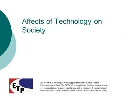 Affects of Technology on Society This material is based upon work supported by the National Science Foundation under Grant No. 0402616. Any opinions, findings.
