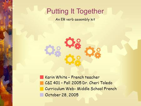 Putting It Together An ER verb assembly kit Karin White – French teacher C&I 401 – Fall 2005 Dr. Cheri Toledo Curriculum Web- Middle School French October.
