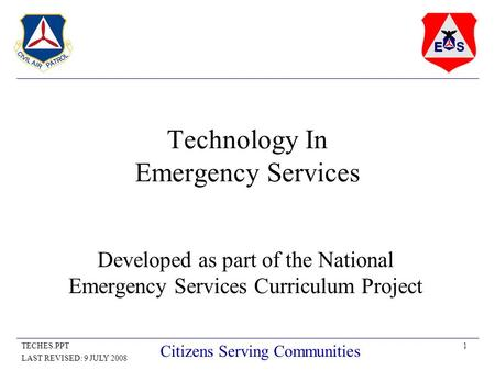 1TECHES.PPT LAST REVISED: 9 JULY 2008 Citizens Serving Communities Technology In Emergency Services Developed as part of the National Emergency Services.