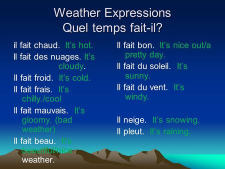 Weather Expressions Quel temps fait-il? il fait chaud. Its hot. ll fait des nuages. Its cloudy. Il fait froid. Its cold. Il fait frais. Its chilly./cool.