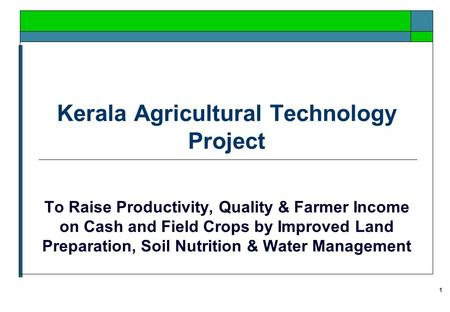 1 Kerala Agricultural Technology Project To Raise Productivity, Quality & Farmer Income on Cash and Field Crops by Improved Land Preparation, Soil Nutrition.