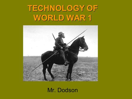 TECHNOLOGY OF WORLD WAR 1 Mr. Dodson. Technology of World War One In no other war has technology played such a critical role in impacting how the war.