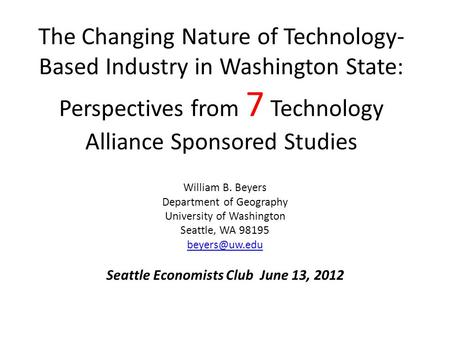 The Changing Nature of Technology- Based Industry in Washington State: Perspectives from 7 Technology Alliance Sponsored Studies William B. Beyers Department.