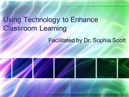 Using Technology to Enhance Classroom Learning Facilitated by Dr. Sophia Scott.
