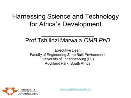 Harnessing Science and Technology for Africas Development ________________ Prof Tshilidzi Marwala OMB PhD Executive Dean Faculty of Engineering & the Built.