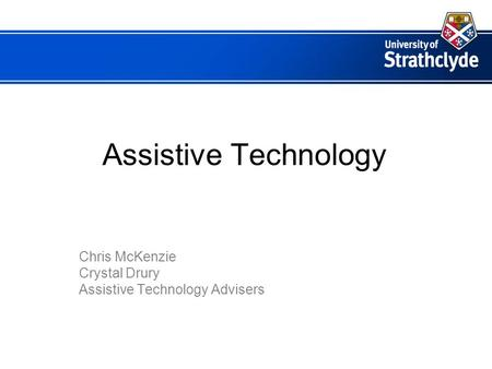 Assistive Technology Chris McKenzie Crystal Drury Assistive Technology Advisers.