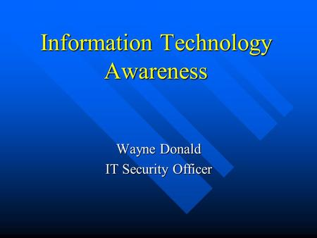Information Technology Awareness Wayne Donald IT Security Officer.