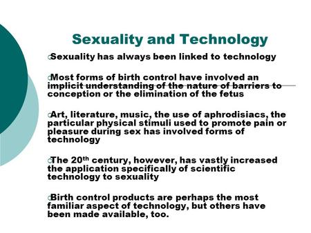 Sexuality and Technology Sexuality has always been linked to technology Most forms of birth control have involved an implicit understanding of the nature.