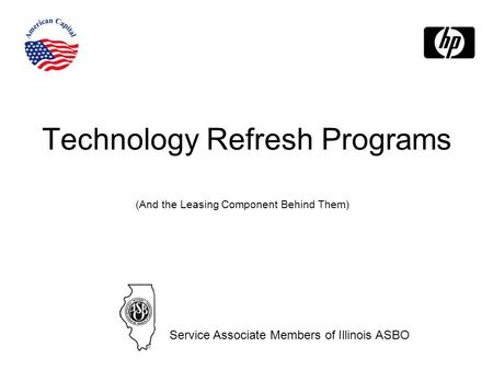 Technology Refresh Programs (And the Leasing Component Behind Them) Service Associate Members of Illinois ASBO.