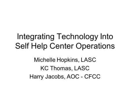 Integrating Technology Into Self Help Center Operations Michelle Hopkins, LASC KC Thomas, LASC Harry Jacobs, AOC - CFCC.