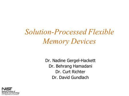 Solution-Processed Flexible Memory Devices Dr. Nadine Gergel-Hackett Dr. Behrang Hamadani Dr. Curt Richter Dr. David Gundlach.