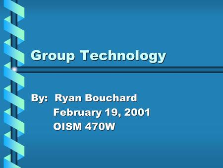 Group Technology By: Ryan Bouchard February 19, 2001 OISM 470W.