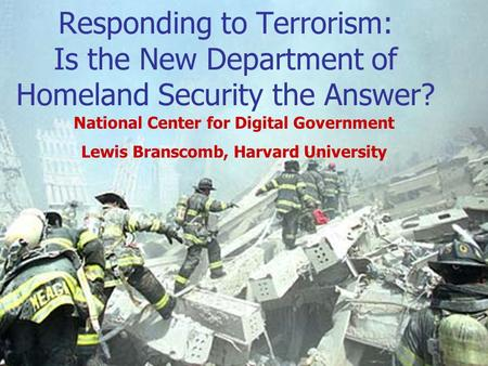 Responding to Terrorism: Is the New Department of Homeland Security the Answer? National Center for Digital Government Lewis Branscomb, Harvard University.