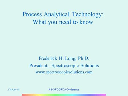 13-Jun-14ASQ-FDC\FDA Conference Process Analytical Technology: What you need to know Frederick H. Long, Ph.D. President, Spectroscopic Solutions www.spectroscopicsolutions.com.