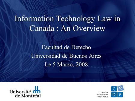 <strong>Information</strong> <strong>Technology</strong> Law in Canada : An Overview Facultad de Derecho Universidad de Buenos Aires Le 5 Marzo, 2008.