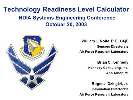 Technology Readiness Level Calculator NDIA Systems Engineering Conference October 20, 2003 William L. Nolte, P.E., CQE Sensors Directorate Air Force Research.