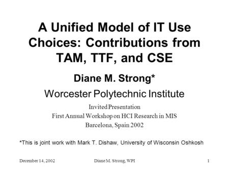December 14, 2002Diane M. Strong, WPI1 A Unified Model of IT Use Choices: Contributions from TAM, TTF, and CSE Diane M. Strong* Worcester Polytechnic Institute.