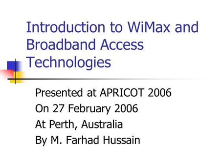 Introduction to WiMax and Broadband Access Technologies Presented at APRICOT 2006 On 27 February 2006 At Perth, Australia By M. Farhad Hussain.