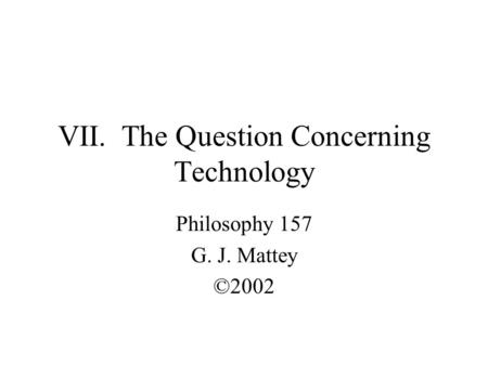 VII. The Question Concerning Technology Philosophy 157 G. J. Mattey ©2002.