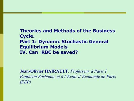 Theories and Methods of the Business Cycle. Part 1: Dynamic Stochastic General Equilibrium Models IV. Can RBC be saved? Jean-Olivier HAIRAULT, Professeur.