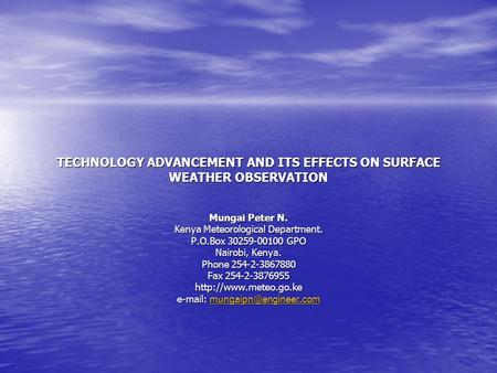 TECHNOLOGY ADVANCEMENT AND ITS EFFECTS ON SURFACE WEATHER OBSERVATION Mungai Peter N. Kenya Meteorological Department. P.O.Box 30259-00100 GPO Nairobi,